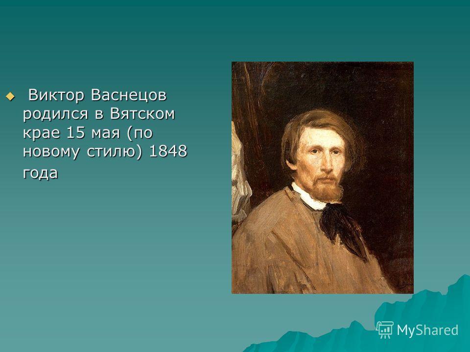 Виктор Васнецов родился в Вятском крае 15 мая (по новому стилю) 1848 года Виктор Васнецов родился в Вятском крае 15 мая (по новому стилю) 1848 года