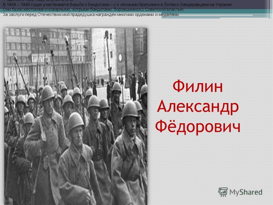 Филин Александр Фёдорович Родился в 1922 году, служил в КГБ. В 1944 – 1945 годах участвовал в борьбе с бандитами – с « лесными братьями» в Литве и бандеравцами на Украине. Они были жестокими и коварными, хитрыми бандитами, боровшимися с Советской вла