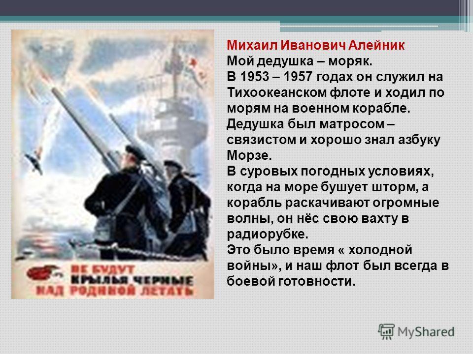 Михаил Иванович Алейник Мой дедушка – моряк. В 1953 – 1957 годах он служил на Тихоокеанском флоте и ходил по морям на военном корабле. Дедушка был матросом – связистом и хорошо знал азбуку Морзе. В суровых погодных условиях, когда на море бушует штор