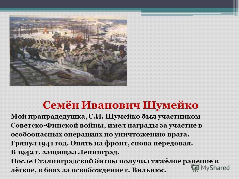 Семён Иванович Шумейко Мой прапрадедушка, С.И. Шумейко был участником Советско-Финской войны, имел награды за участие в особоопасных операциях по уничтожению врага. Грянул 1941 год. Опять на фронт, снова передовая. В 1942 г. защищал Ленинград. После