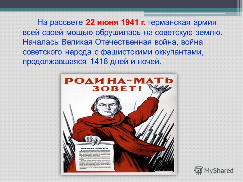 22 июня 1941 г. На рассвете 22 июня 1941 г. германская армия всей своей мощью обрушилась на советскую землю. Началась Великая Отечественная война, война советского народа с фашистскими оккупантами, продолжавшаяся 1418 дней и ночей.