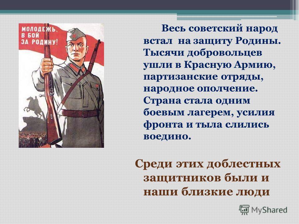 Весь советский народ встал на защиту Родины. Тысячи добровольцев ушли в Красную Армию, партизанские отряды, народное ополчение. Страна стала одним боевым лагерем, усилия фронта и тыла слились воедино. Среди этих доблестных защитников были и наши близ