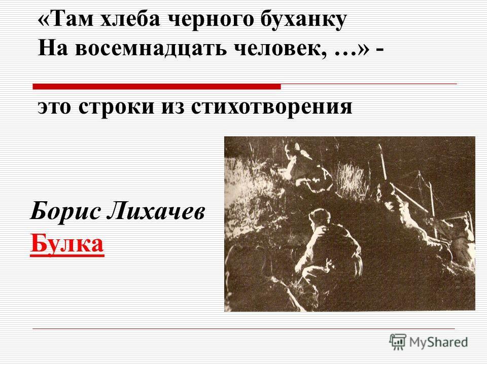 «Там хлеба черного буханку На восемнадцать человек, …» - это строки из стихотворения Борис Лихачев Булка