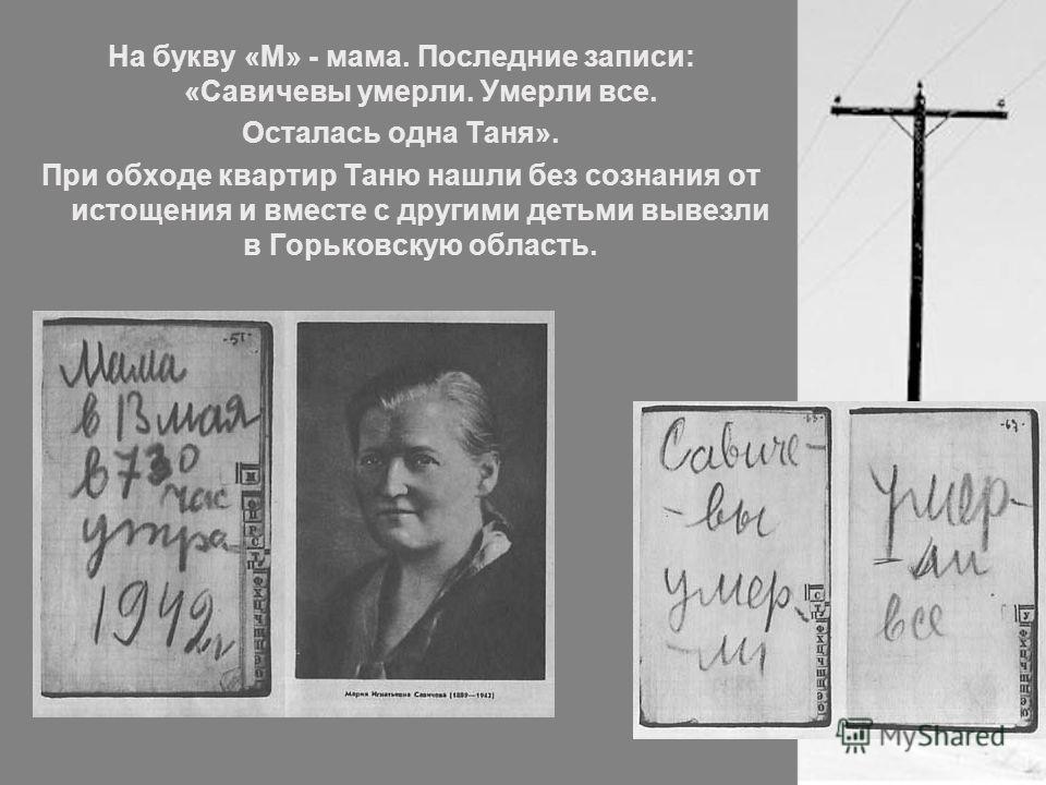 На букву «М» - мама. Последние записи: «Савичевы умерли. Умерли все. Осталась одна Таня». При обходе квартир Таню нашли без сознания от истощения и вместе с другими детьми вывезли в Горьковскую область.