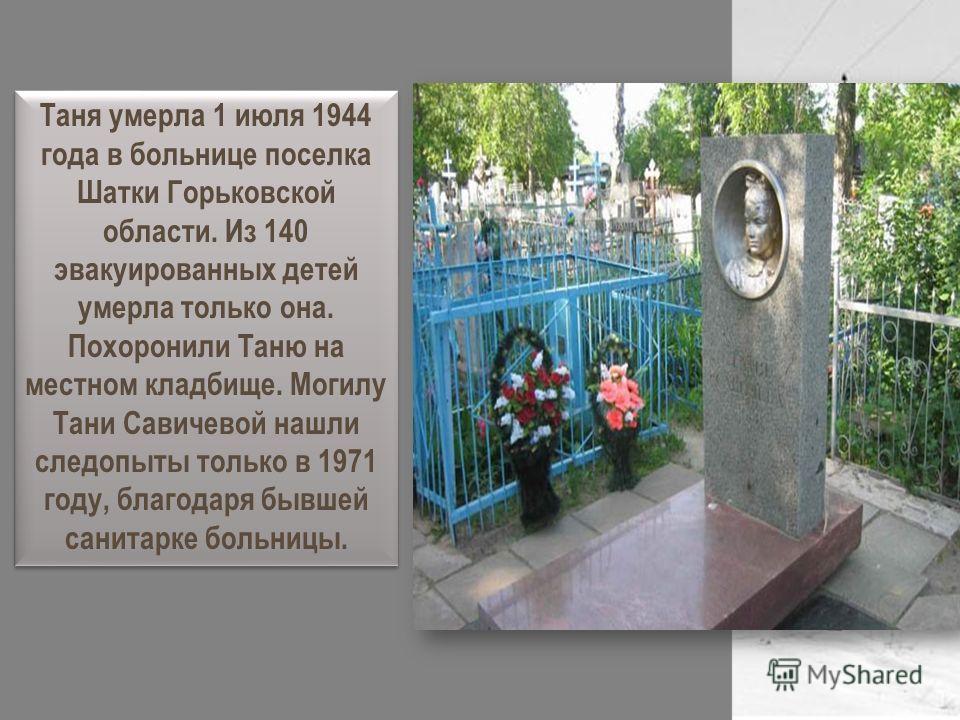 Таня умерла 1 июля 1944 года в больнице поселка Шатки Горьковской области. Из 140 эвакуированных детей умерла только она. Похоронили Таню на местном кладбище. Могилу Тани Савичевой нашли следопыты только в 1971 году, благодаря бывшей санитарке больни