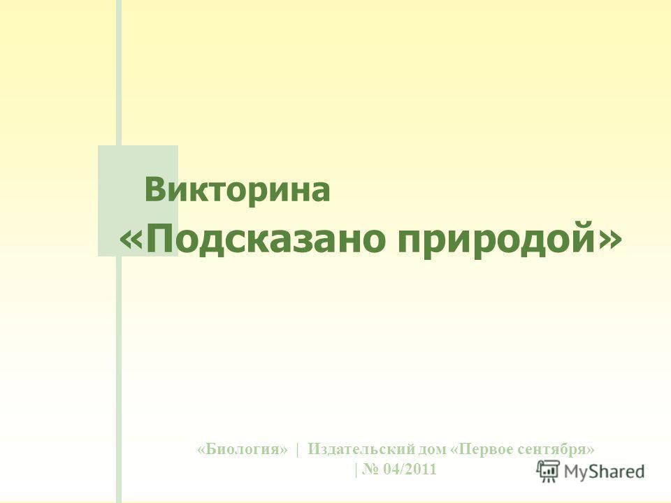 «Биология» | Издательский дом «Первое сентября» | 04/2011 Викторина «Подсказано природой»