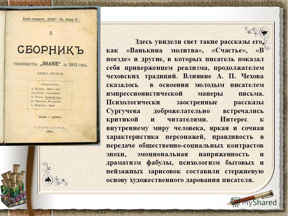 Здесь увидели свет такие рассказы его, как «Ванькина молитва», «Счастье», «В поезде» и другие, в которых писатель показал себя приверженцем реализма, продолжателем чеховских традиций. Влияние А. П. Чехова сказалось в освоении молодым писателем импрес