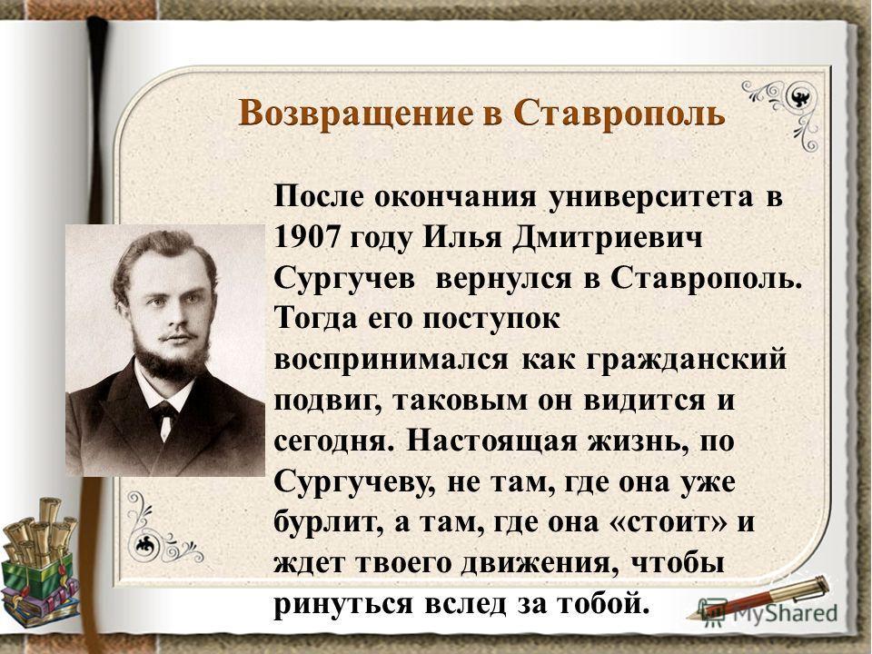 После окончания университета в 1907 году Илья Дмитриевич Сургучев вернулся в Ставрополь. Тогда его поступок воспринимался как гражданский подвиг, таковым он видится и сегодня. Настоящая жизнь, по Сургучеву, не там, где она уже бурлит, а там, где она