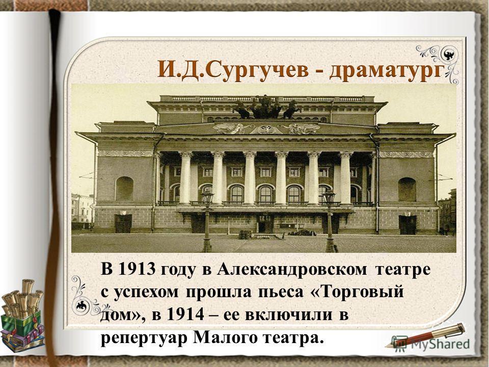 В 1913 году в Александровском театре с успехом прошла пьеса «Торговый дом», в 1914 – ее включили в репертуар Малого театра.
