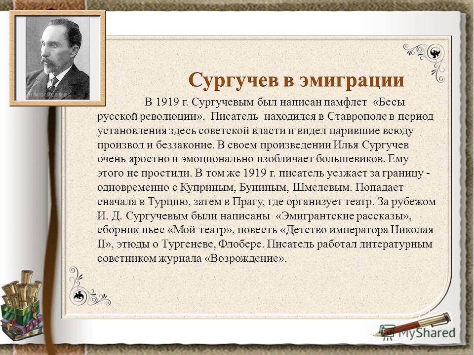 В 1919 г. Сургучевым был написан памфлет «Бесы русской революции». Писатель находился в Ставрополе в период установления здесь советской власти и видел царившие всюду произвол и беззаконие. В своем произведении Илья Сургучев очень яростно и эмоционал