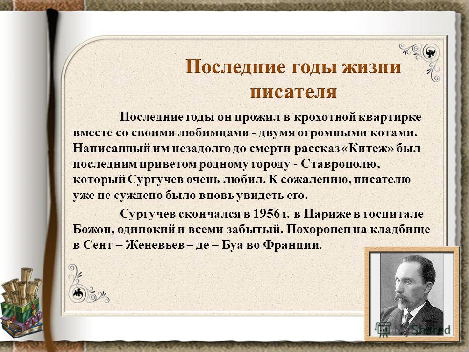 Последние годы он прожил в крохотной квартирке вместе со своими любимцами - двумя огромными котами. Написанный им незадолго до смерти рассказ «Китеж» был последним приветом родному городу - Ставрополю, который Сургучев очень любил. К сожалению, писат