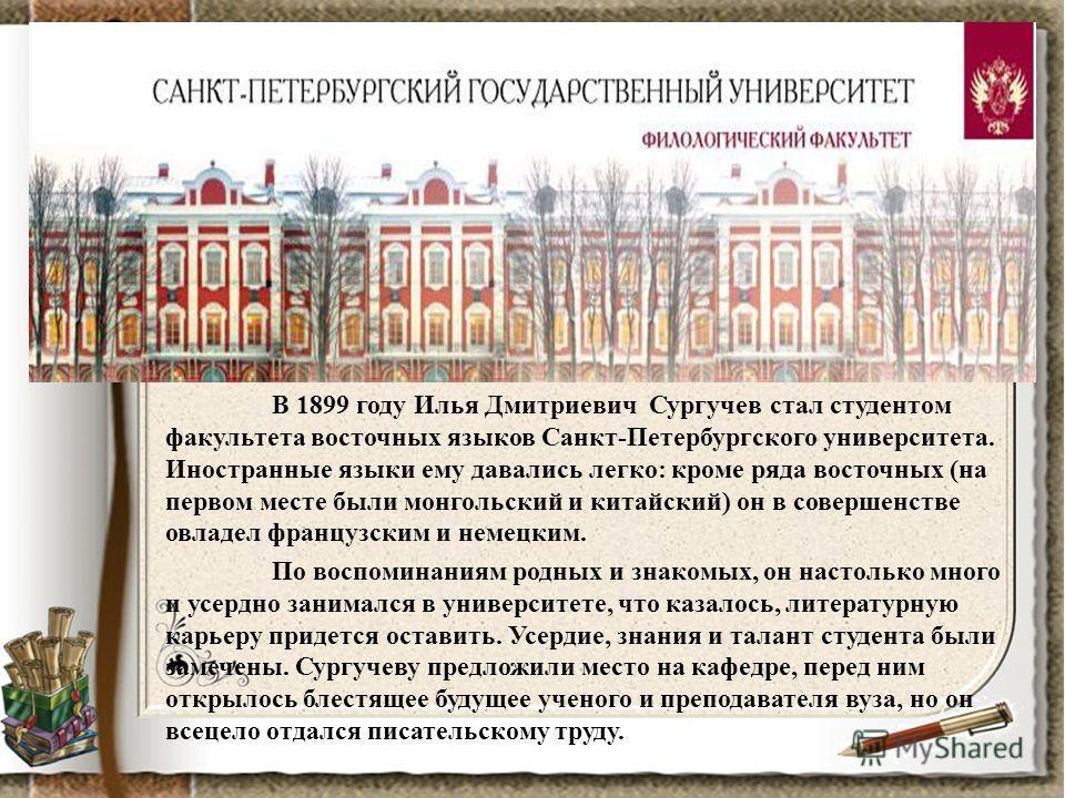 В 1899 году Илья Дмитриевич Сургучев стал студентом факультета восточных языков Санкт-Петербургского университета. Иностранные языки ему давались легко: кроме ряда восточных (на первом месте были монгольский и китайский) он в совершенстве овладел фра