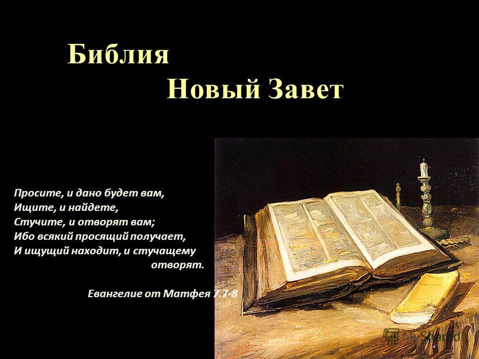 Просите, и дано будет вам, Ищите, и найдете, Стучите, и отворят вам; Ибо всякий просящий получает, И ищущий находит, и стучащему отворят. Евангелие от Матфея 7.7-8 Библия Новый Завет Новый Завет