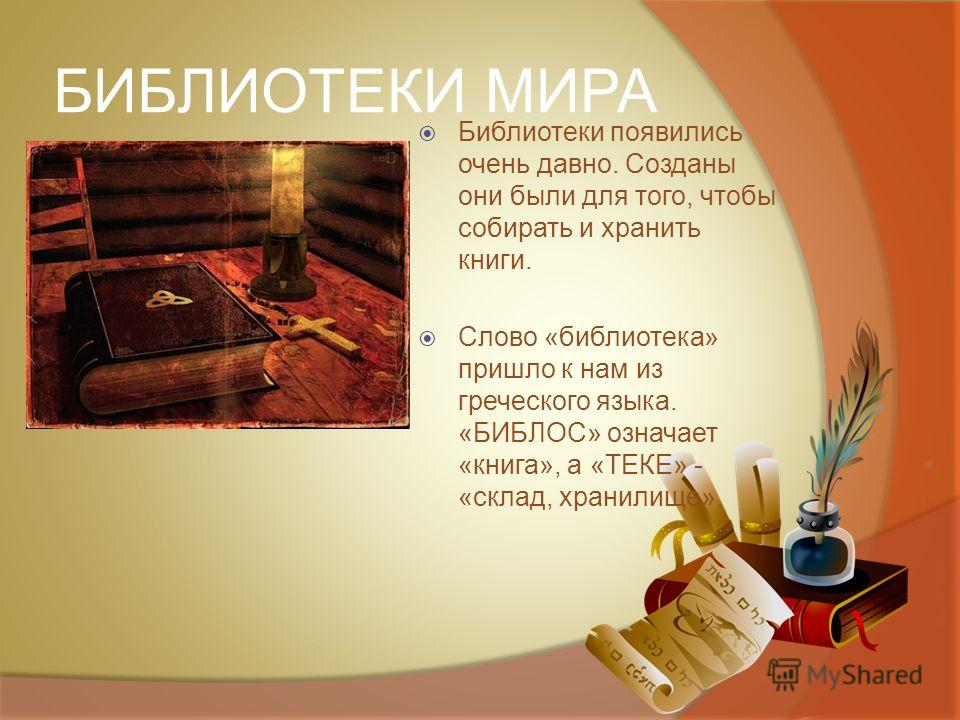 БИБЛИОТЕКИ МИРА Библиотеки появились очень давно. Созданы они были для того, чтобы собирать и хранить книги. Слово «библиотека» пришло к нам из греческого языка. «БИБЛОС» означает «книга», а «ТЕКЕ» - «склад, хранилище».