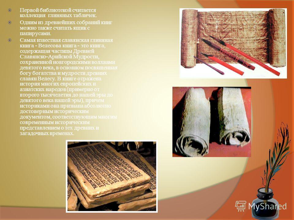 Первой библиотекой считается коллекция глиняных табличек. Одним из древнейших собраний книг можно также считать ящик с папирусами. Самая известная славянская глиняная книга - Велесова книга - это книга, содержащая частицы Древней Славянско-Арийской М