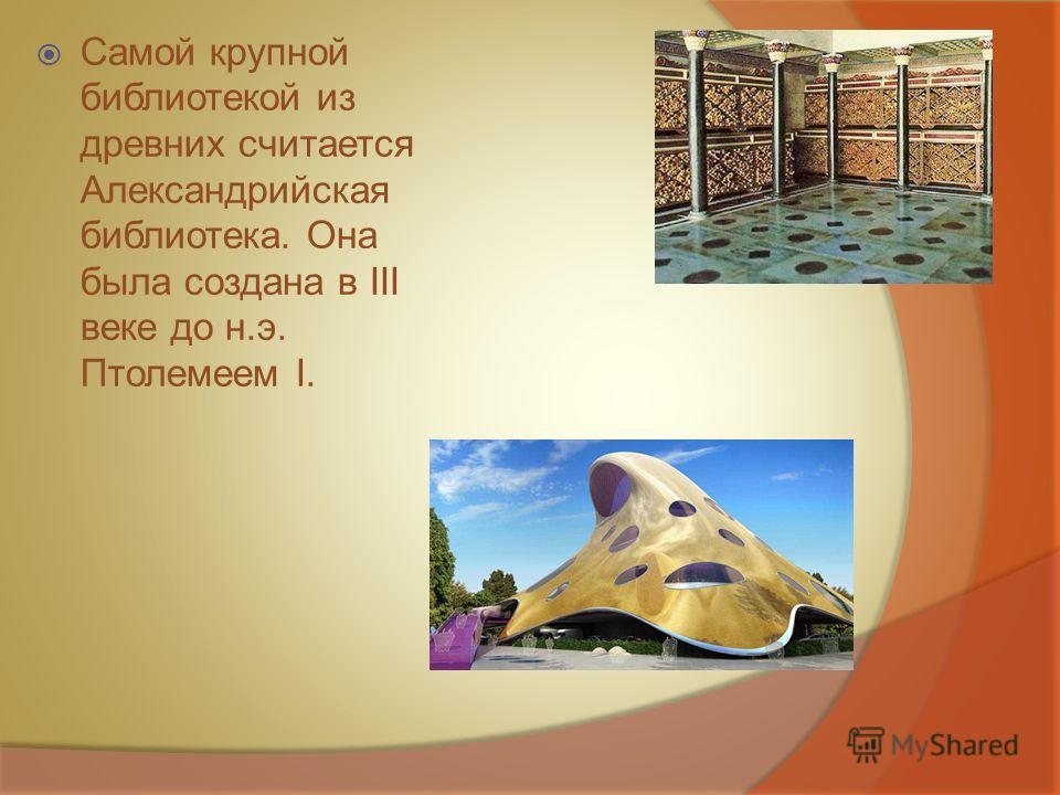 Самой крупной библиотекой из древних считается Александрийская библиотека. Она была создана в III веке до н.э. Птолемеем I.