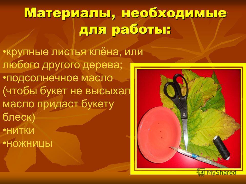 Материалы, необходимые для работы: крупные листья клёна, или любого другого дерева; подсолнечное масло (чтобы букет не высыхал, масло придаст букету блеск) нитки ножницы