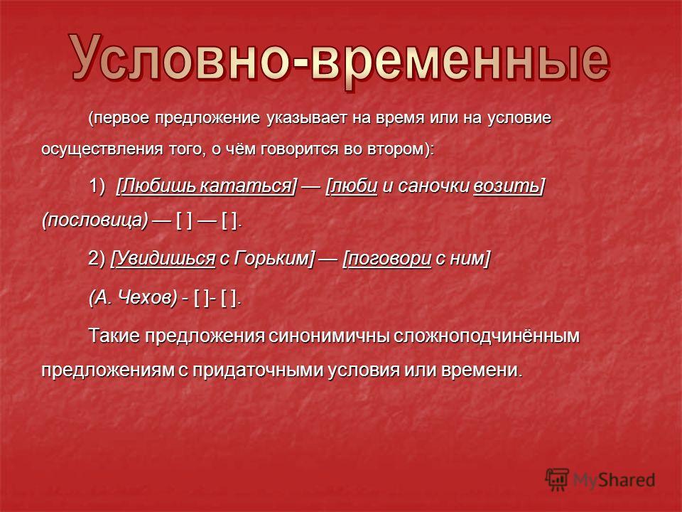(первое предложение указывает на время или на условие осуществления того, о чём говорится во втором): 1) [Любишь кататься] [люби и саночки возить] (пословица) [ ] [ ]. 2) [Увидишься с Горьким] [поговори с ним] (А. Чехов) - [ ]- [ ]. Такие предложения