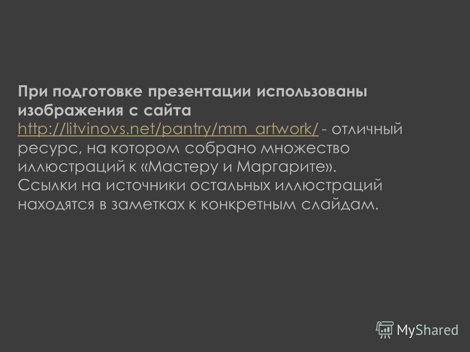 При подготовке презентации использованы изображения с сайта http://litvinovs.net/pantry/mm_artwork/ - отличный ресурс, на котором собрано множество иллюстраций к «Мастеру и Маргарите». http://litvinovs.net/pantry/mm_artwork/ Ссылки на источники остал