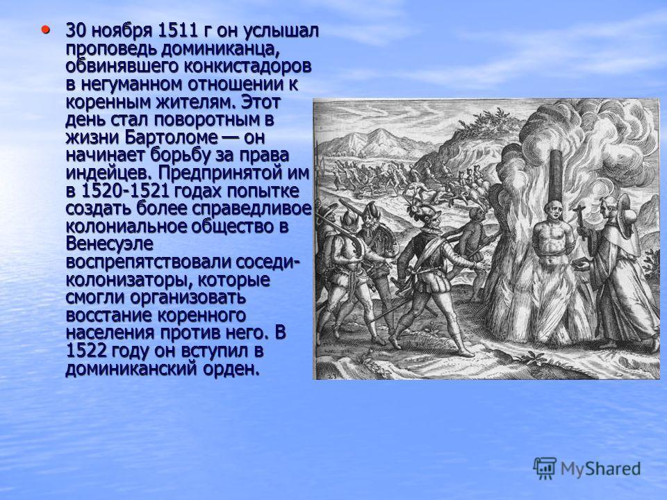 30 ноября 1511 г он услышал проповедь доминиканца, обвинявшего конкистадоров в негуманном отношении к коренным жителям. Этот день стал поворотным в жизни Бартоломе он начинает борьбу за права индейцев. Предпринятой им в 1520-1521 годах попытке создат
