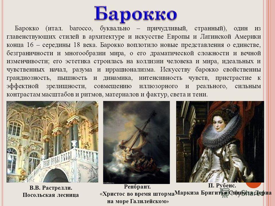 Барокко (итал. barocco, буквально – причудливый, странный), один из главенствующих стилей в архитектуре и искусстве Европы и Латинской Америки конца 16 – середины 18 века. Барокко воплотило новые представления о единстве, безграничности и многообрази
