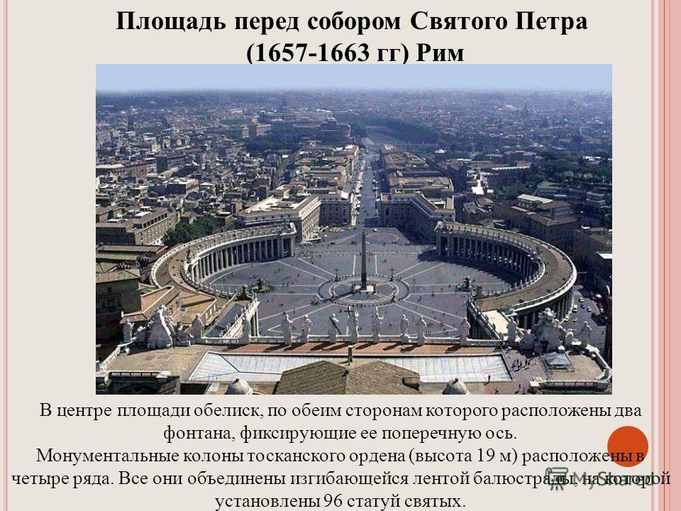 Площадь перед собором Святого Петра (1657-1663 гг) Рим В центре площади обелиск, по обеим сторонам которого расположены два фонтана, фиксирующие ее поперечную ось. Монументальные колоны тосканского ордена (высота 19 м) расположены в четыре ряда. Все
