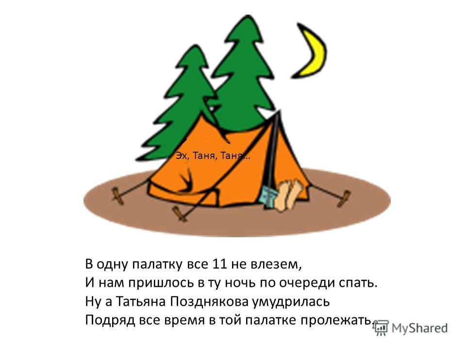 В одну палатку все 11 не влезем, И нам пришлось в ту ночь по очереди спать. Ну а Татьяна Позднякова умудрилась Подряд все время в той палатке пролежать. Эх, Таня, Таня…