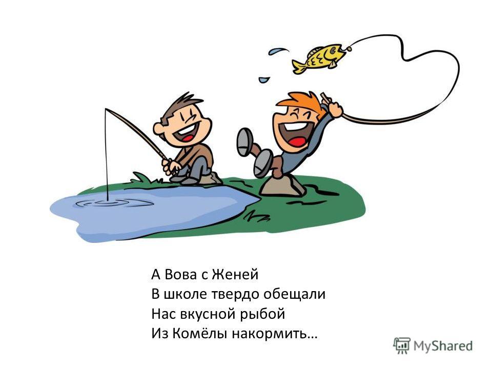 А Вова с Женей В школе твердо обещали Нас вкусной рыбой Из Комёлы накормить…