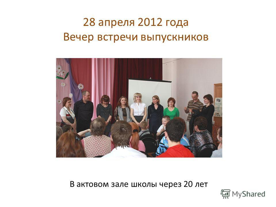 28 апреля 2012 года Вечер встречи выпускников В актовом зале школы через 20 лет