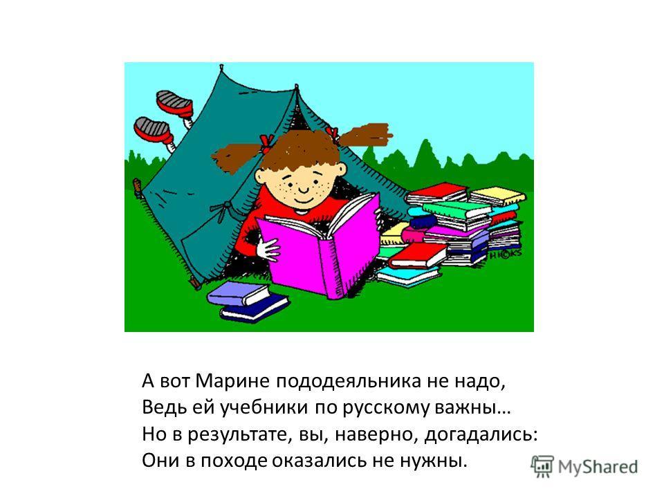 А вот Марине пододеяльника не надо, Ведь ей учебники по русскому важны… Но в результате, вы, наверно, догадались: Они в походе оказались не нужны.