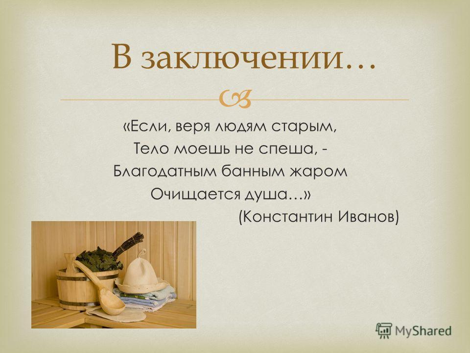 «Если, веря людям старым, Тело моешь не спеша, - Благодатным банным жаром Очищается душа…» (Константин Иванов) В заключении…