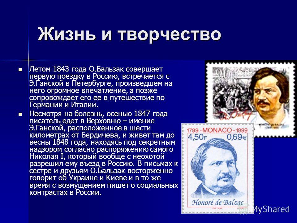 Жизнь и творчество Летом 1843 года О.Бальзак совершает первую поездку в Россию, встречается с Э.Ганской в Петербурге, произведшем на него огромное впечатление, а позже сопровождает его ее в путешествие по Германии и Италии. Несмотря на болезнь, осень