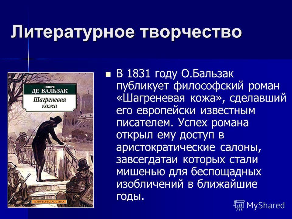 Литературное творчество В 1831 году О.Бальзак публикует философский роман «Шагреневая кожа», сделавший его европейски известным писателем. Успех романа открыл ему доступ в аристократические салоны, завсегдатаи которых стали мишенью для беспощадных из