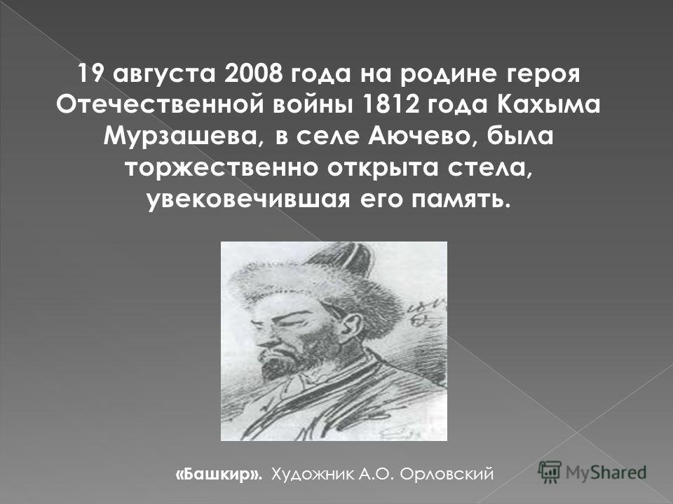 19 августа 2008 года на родине героя Отечественной войны 1812 года Кахыма Мурзашева, в селе Аючево, была торжественно открыта стела, увековечившая его память. «Башкир». Художник А.О. Орловский
