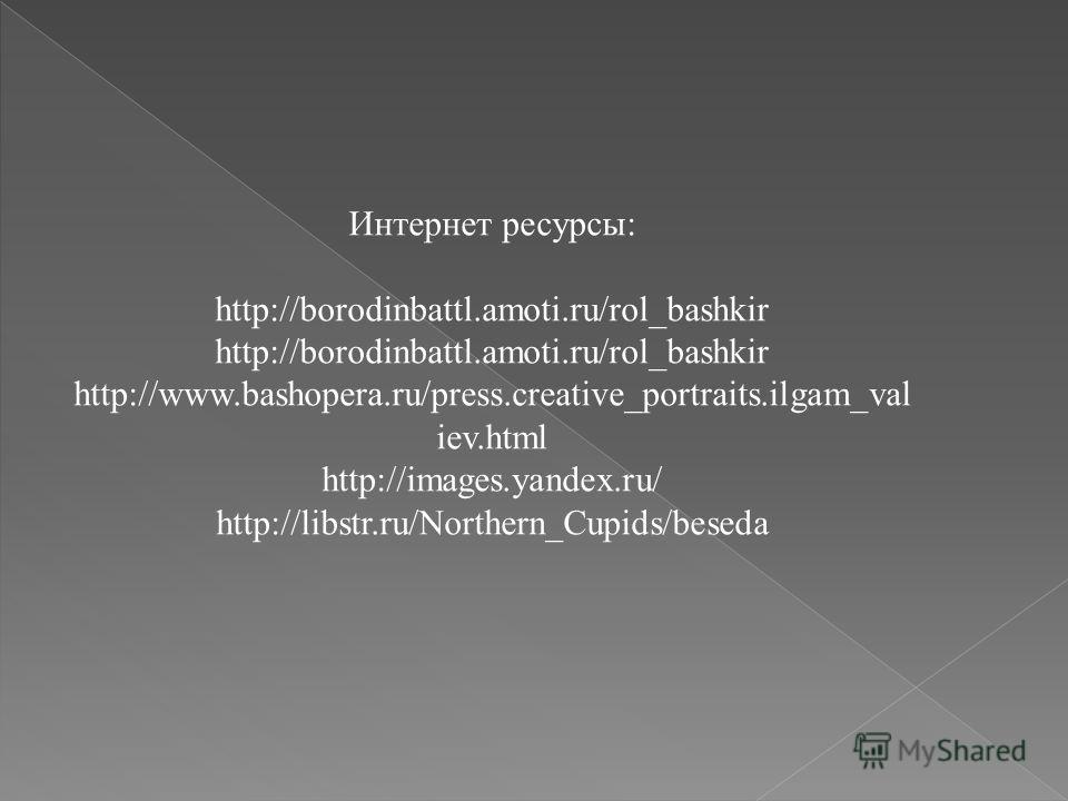 Интернет ресурсы: http://borodinbattl.amoti.ru/rol_bashkir http://www.bashopera.ru/press.creative_portraits.ilgam_val iev.html http://images.yandex.ru/ http://libstr.ru/Northern_Cupids/beseda