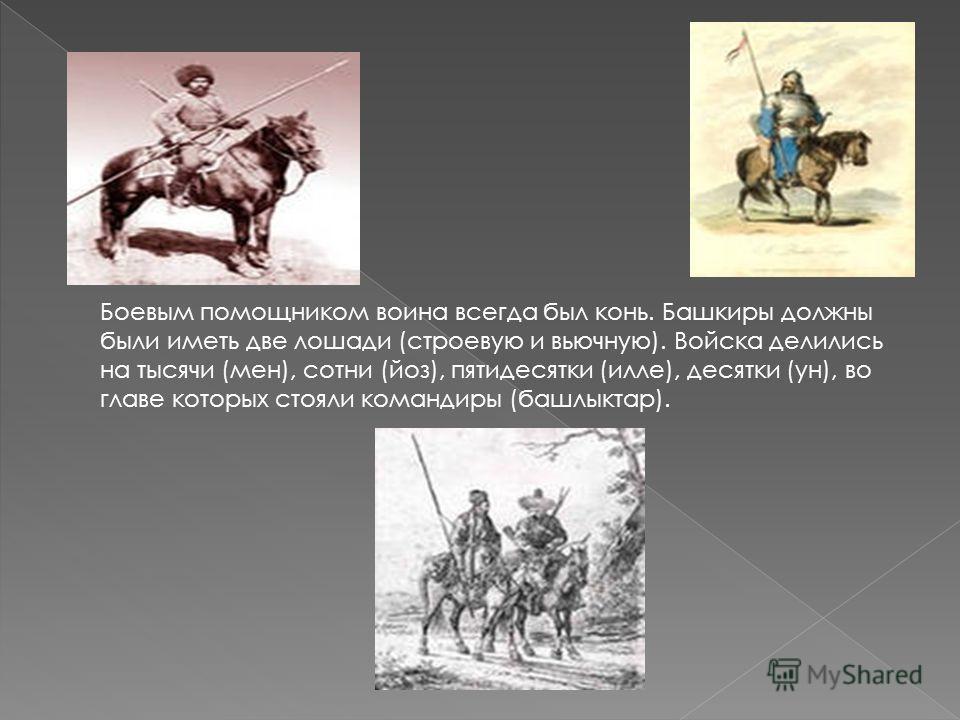 Боевым помощником воина всегда был конь. Башкиры должны были иметь две лошади (строевую и вьючную). Войска делились на тысячи (мен), сотни (йоз), пятидесятки (илле), десятки (ун), во главе которых стояли командиры (башлыктар).