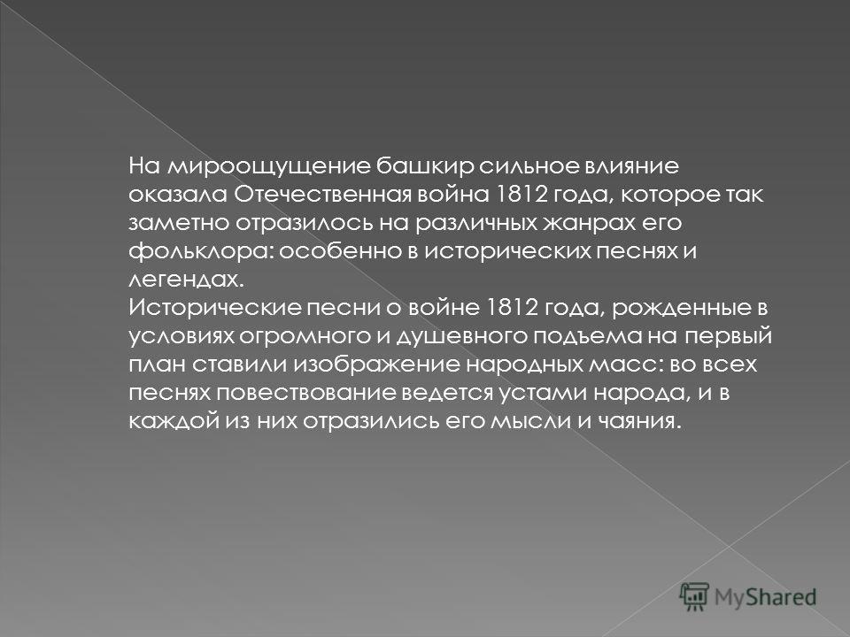 На мироощущение башкир сильное влияние оказала Отечественная война 1812 года, которое так заметно отразилось на различных жанрах его фольклора: особенно в исторических песнях и легендах. Исторические песни о войне 1812 года, рожденные в условиях огро