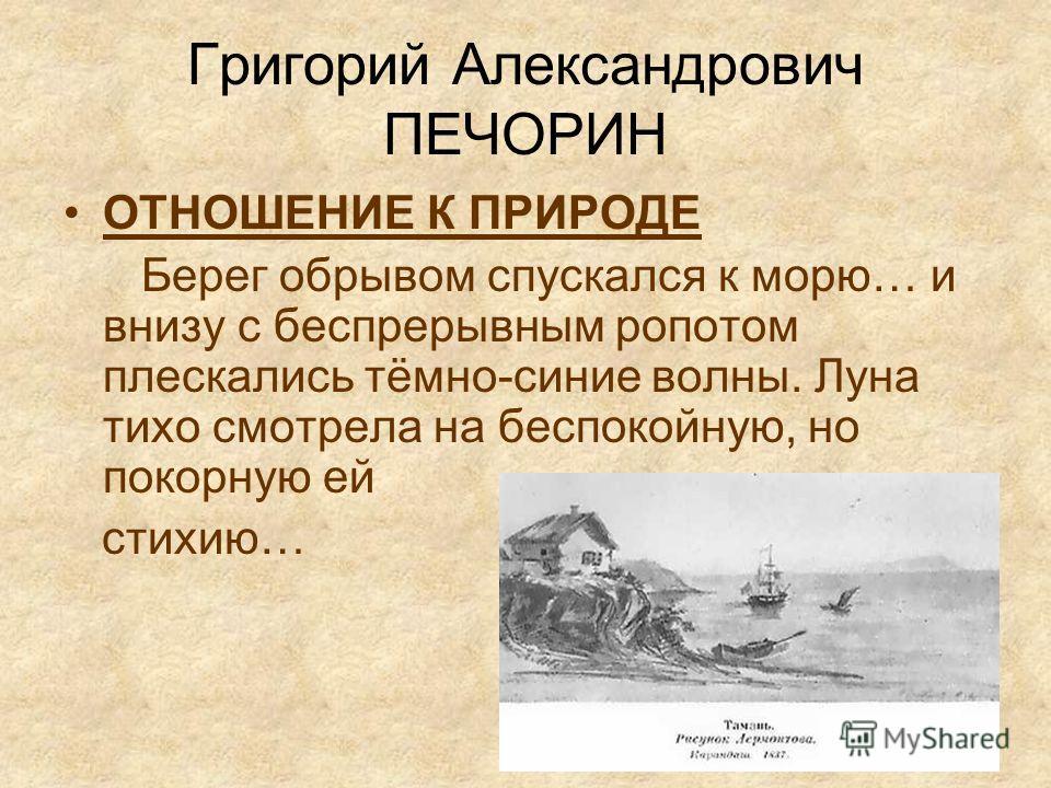 Григорий Александрович ПЕЧОРИН ОТНОШЕНИЕ К ПРИРОДЕ Берег обрывом спускался к морю… и внизу с беспрерывным ропотом плескались тёмно-синие волны. Луна тихо смотрела на беспокойную, но покорную ей стихию…