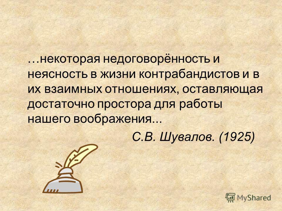 …некоторая недоговорённость и неясность в жизни контрабандистов и в их взаимных отношениях, оставляющая достаточно простора для работы нашего воображения... С.В. Шувалов. (1925)