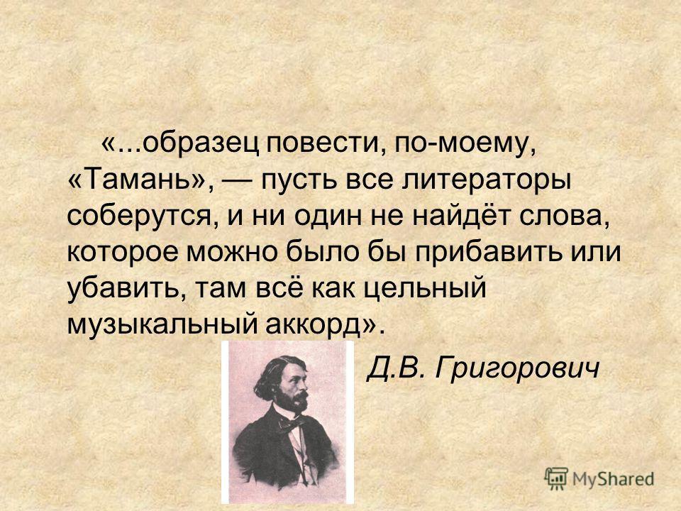 «...образец повести, по-моему, «Тамань», пусть все литераторы соберутся, и ни один не найдёт слова, которое можно было бы прибавить или убавить, там всё как цельный музыкальный аккорд». Д.В. Григорович