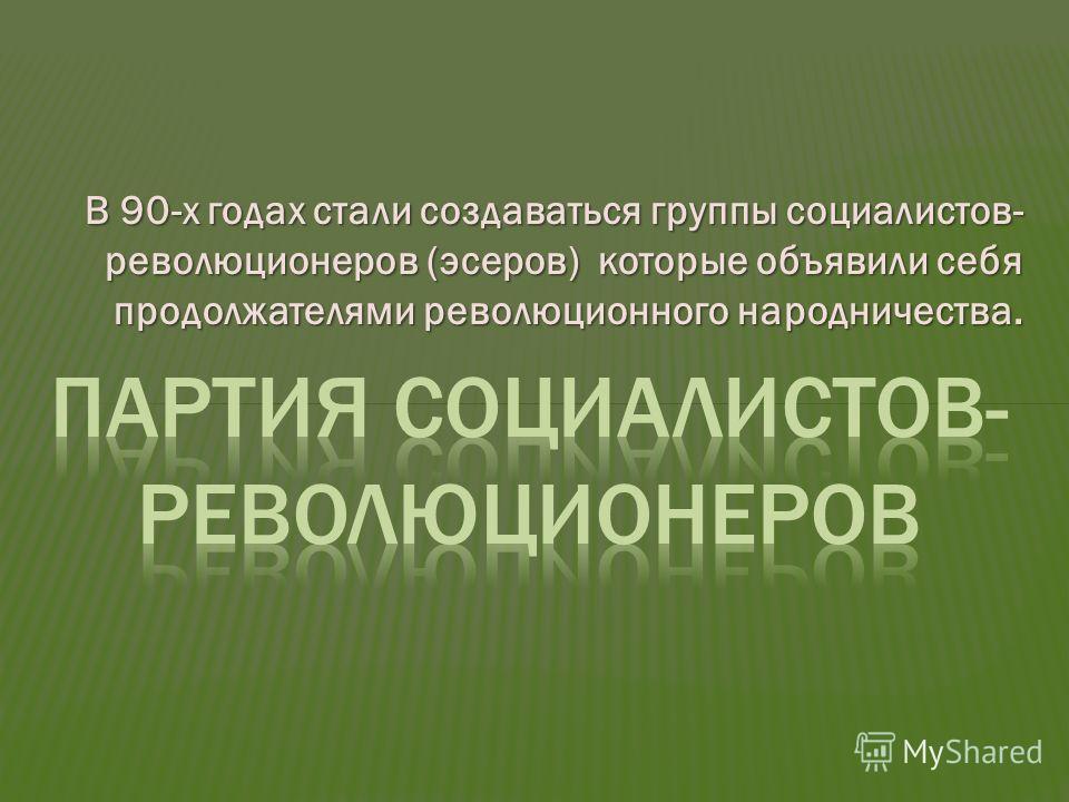 В 90-х годах стали создаваться группы социалистов- революционеров (эсеров) которые объявили себя продолжателями революционного народничества.