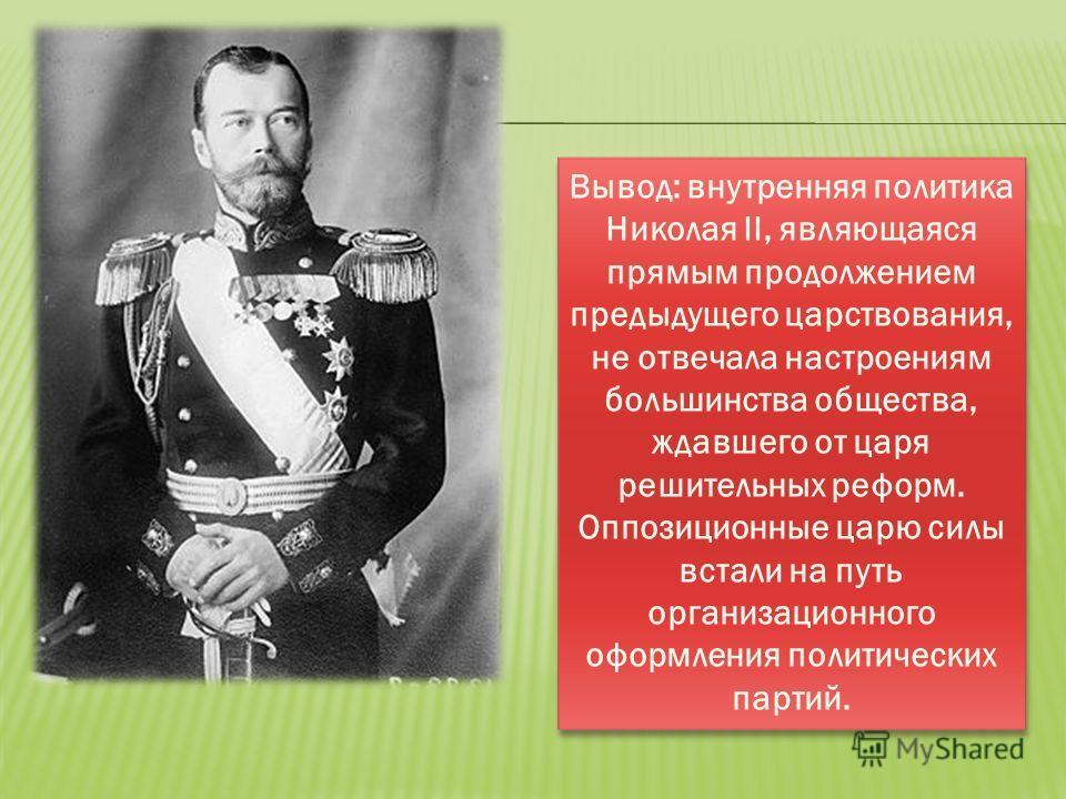 Вывод: внутренняя политика Николая II, являющаяся прямым продолжением предыдущего царствования, не отвечала настроениям большинства общества, ждавшего от царя решительных реформ. Оппозиционные царю силы встали на путь организационного оформления поли