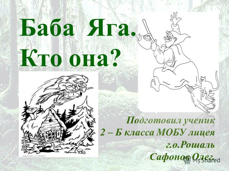Баба Яга. Кто она? Подготовил ученик 2 – Б класса МОБУ лицея г.о.Рошаль Сафонов Олег.