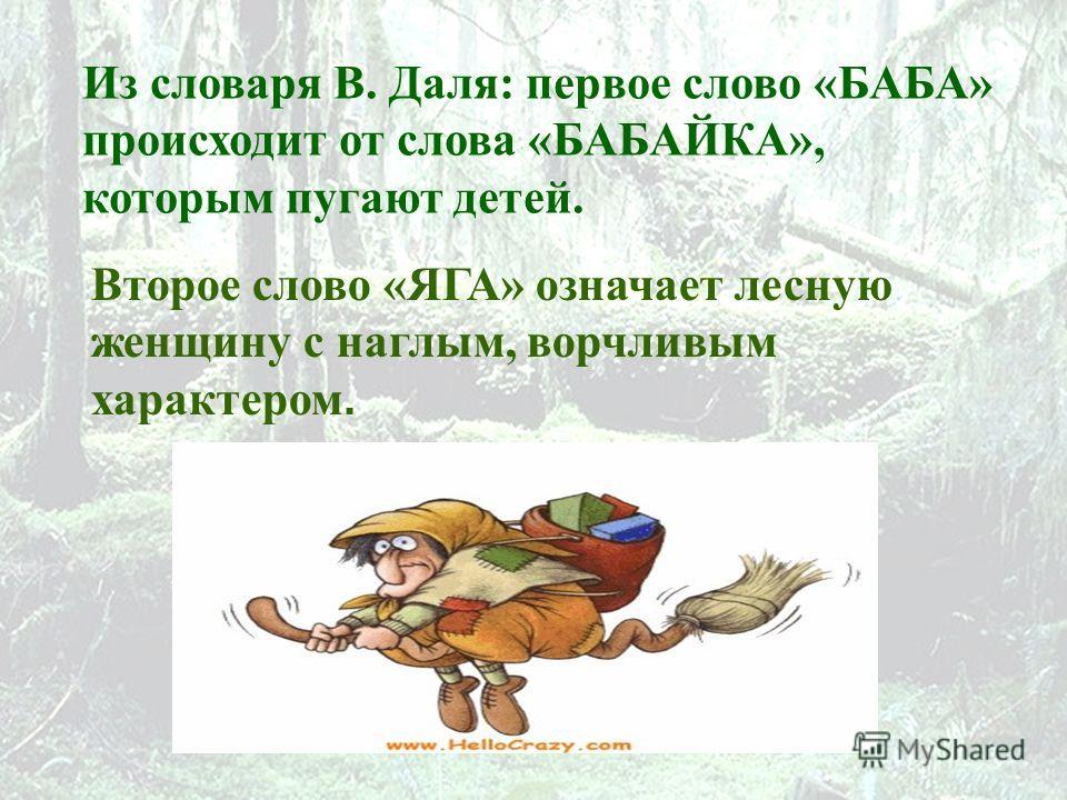 Из словаря В. Даля: первое слово «БАБА» происходит от слова «БАБАЙКА», которым пугают детей. Второе слово «ЯГА» означает лесную женщину с наглым, ворчливым характером.