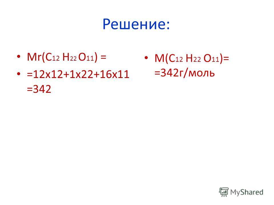 Решение: Mr(C 12 H 22 O 11 ) = =12х12+1х22+16х11 =342 М(С 12 H 22 O 11 )= =342г/моль
