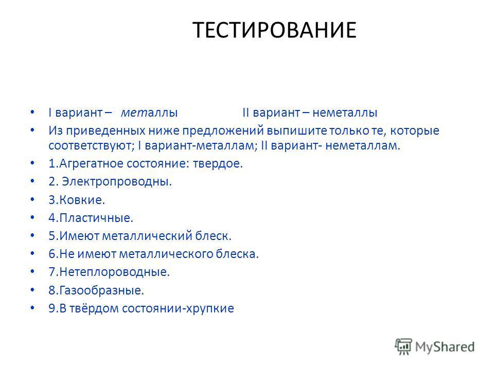 ТЕСТИРОВАНИЕ I вариант – металлы II вариант – неметаллы Из приведенных ниже предложений выпишите только те, которые соответствуют; I вариант-металлам; II вариант- неметаллам. 1.Агрегатное состояние: твердое. 2. Электропроводны. 3.Ковкие. 4.Пластичные