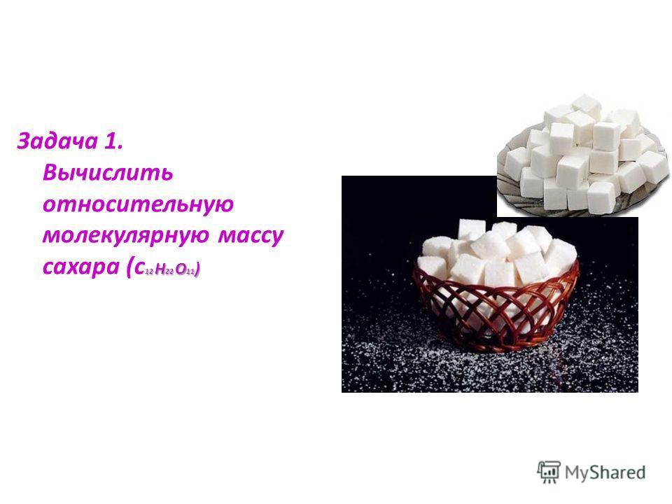 12 Н 22 О 11 ) Задача 1. Вычислить относительную молекулярную массу сахара (с 12 Н 22 О 11 )