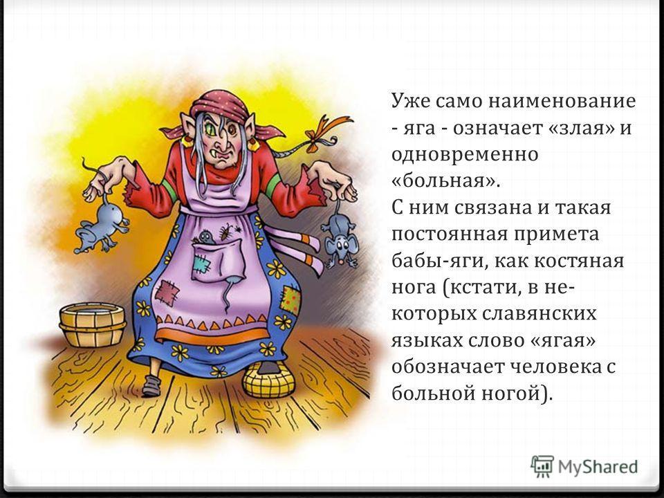 Уже само наименование - яга - означает «злая» и одновременно «больная». С ним связана и такая постоянная примета бабы-яги, как костяная нога (кстати, в не которых славянских языках слово «ягая» обозначает человека с больной ногой).