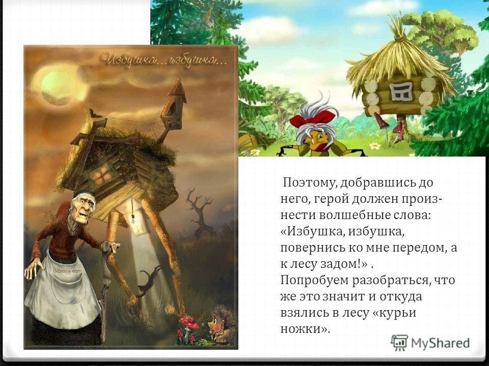 Поэтому, добравшись до него, герой должен произ нести волшебные слова: «Избушка, избушка, повернись ко мне передом, а к лесу задом!». Попробуем разобраться, что же это значит и откуда взялись в лесу «курьи ножки».