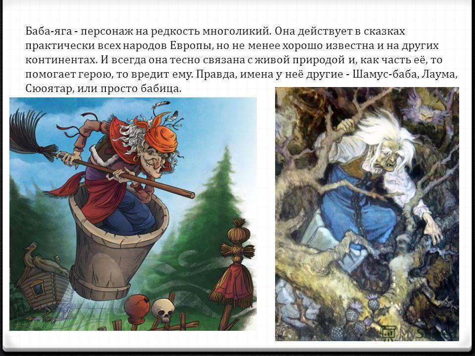 Баба-яга - персонаж на редкость многоликий. Она действует в сказках практически всех народов Европы, но не менее хорошо известна и на других континентах. И всегда она тесно связана с живой природой и, как часть её, то помогает герою, то вредит ем